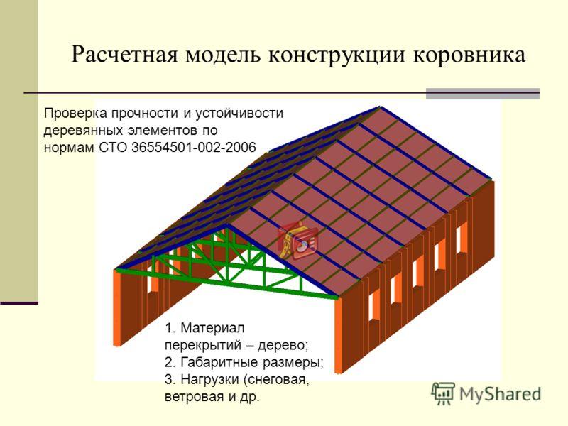 Расчетная модель конструкции коровника Проверка прочности и устойчивости деревянных элементов по нормам СТО 36554501-002-2006 1. Материал перекрытий – дерево; 2. Габаритные размеры; 3. Нагрузки (снеговая, ветровая и др.