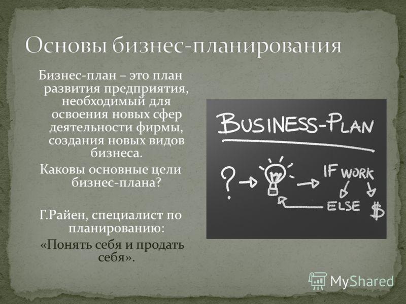 Бизнес-план – это план развития предприятия, необходимый для освоения новых сфер деятельности фирмы, создания новых видов бизнеса. Каковы основные цели бизнес-плана? Г.Райен, специалист по планированию: «Понять себя и продать себя».