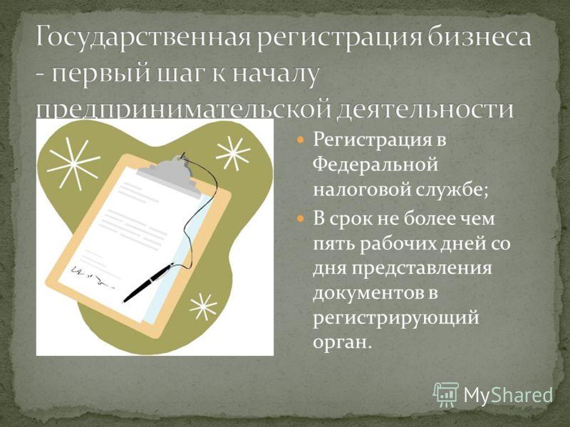 Регистрация в Федеральной налоговой службе; В срок не более чем пять рабочих дней со дня представления документов в регистрирующий орган.