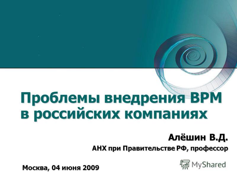Проблемы внедрения BРМ в российских компаниях Москва, 04 июня 2009 Алёшин В.Д. АНХ при Правительстве РФ, профессор