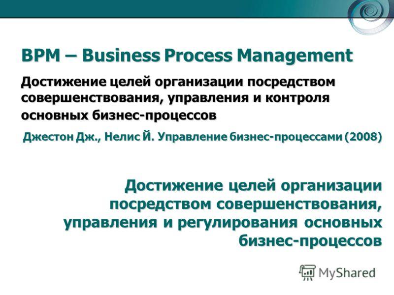 BPM – Business Process Management Достижение целей организации посредством совершенствования, управления и контроля основных бизнес-процессов Джестон Дж., Нелис Й. Управление бизнес-процессами (2008) Достижение целей организации посредством совершенс