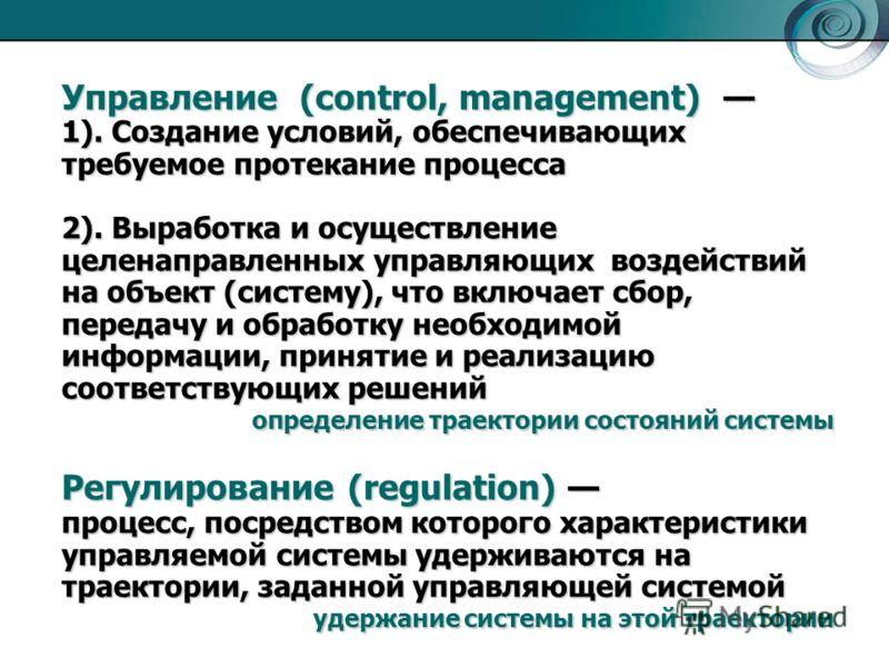 Управление (control, management) 1). Создание условий, обеспечивающих требуемое протекание процесса 2). Выработка и осуществление целенаправленных управляющих воздействий на объект (систему), что включает сбор, передачу и обработку необходимой информ