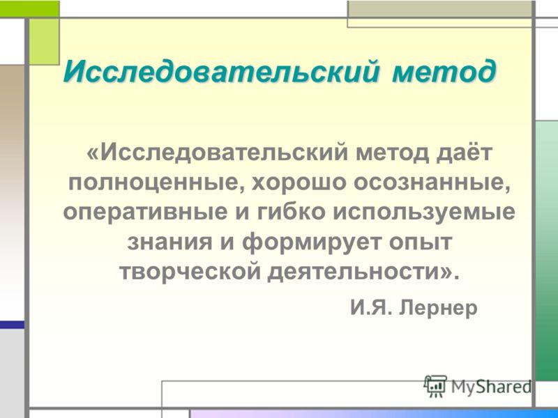 Исследовательский метод Исследовательский метод «Исследовательский метод даёт полноценные, хорошо осознанные, оперативные и гибко используемые знания и формирует опыт творческой деятельности». И.Я. Лернер