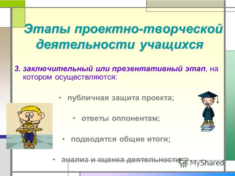 Этапы проектно-творческой деятельности учащихся Этапы проектно-творческой деятельности учащихся 3. заключительный или презентативный этап, на котором осуществляются: публичная защита проекта; ответы оппонентам; подводятся общие итоги; анализ и оценка