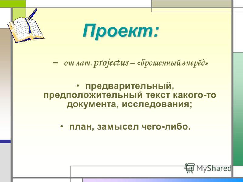 Проект: – от лат. projectus – «брошенный вперёд» предварительный, предположительный текст какого-то документа, исследования; план, замысел чего-либо.