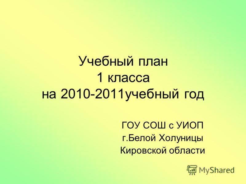 Учебный план 1 класса на 2010-2011учебный год ГОУ СОШ с УИОП г.Белой Холуницы Кировской области