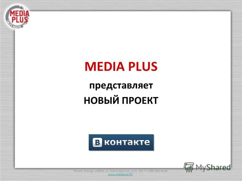 Россия, Москва, 109004, ул. Станиславского, 21/5. Тел. +7 (495) 620-46-64 www.mediaplus.fm MEDIA PLUS представляет НОВЫЙ ПРОЕКТ
