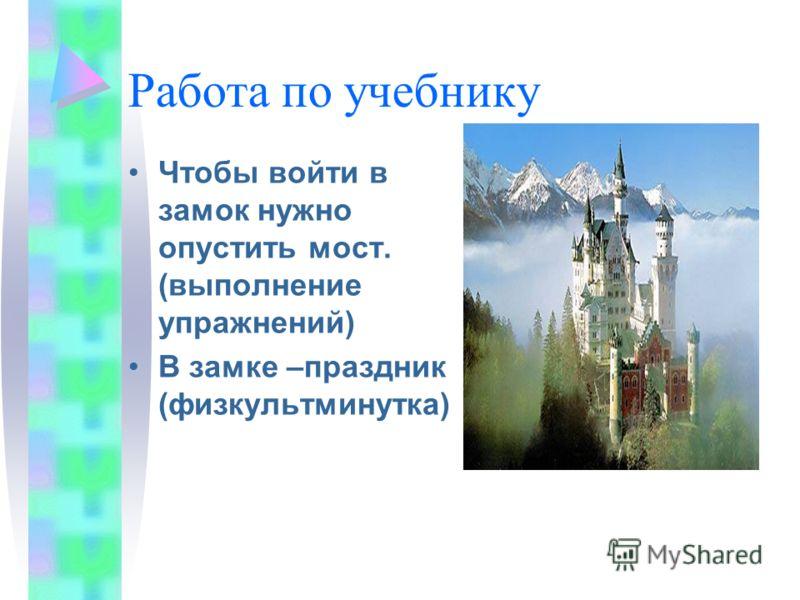 Работа по учебнику Чтобы войти в замок нужно опустить мост. (выполнение упражнений) В замке –праздник (физкультминутка)