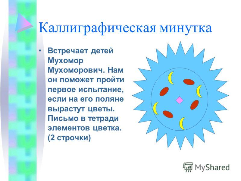 Каллиграфическая минутка Встречает детей Мухомор Мухоморович. Нам он поможет пройти первое испытание, если на его поляне вырастут цветы. Письмо в тетради элементов цветка. (2 строчки)