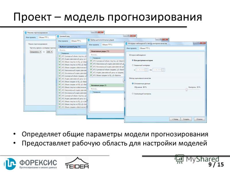 Определяет общие параметры модели прогнозирования Предоставляет рабочую область для настройки моделей Проект – модель прогнозирования 9 / 15