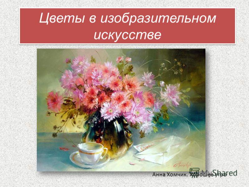 Анна Хомчик. Хорошее утро Цветы в изобразительном искусстве