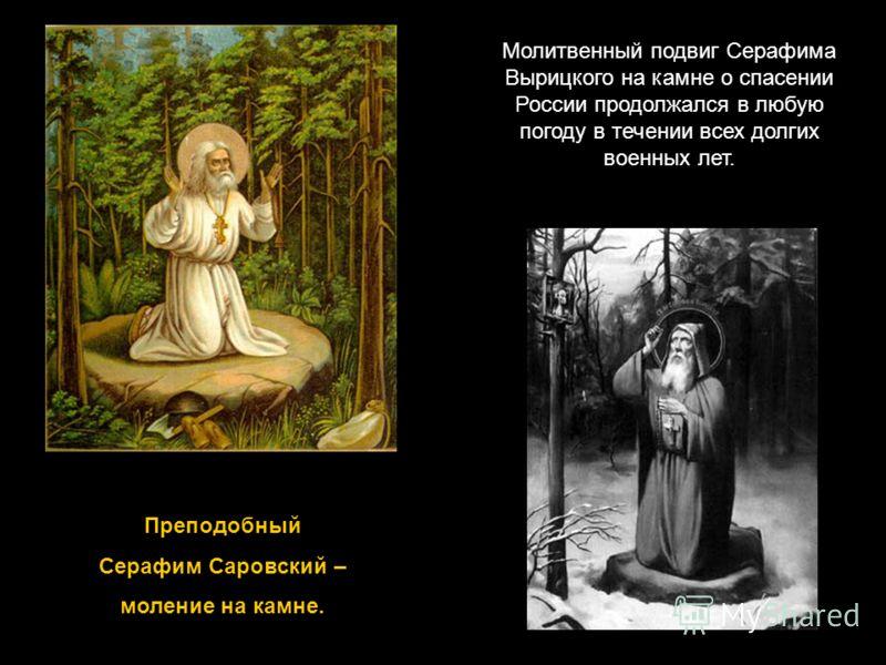 Преподобный Серафим Саровский – моление на камне. Молитвенный подвиг Серафима Вырицкого на камне о спасении России продолжался в любую погоду в течении всех долгих военных лет.