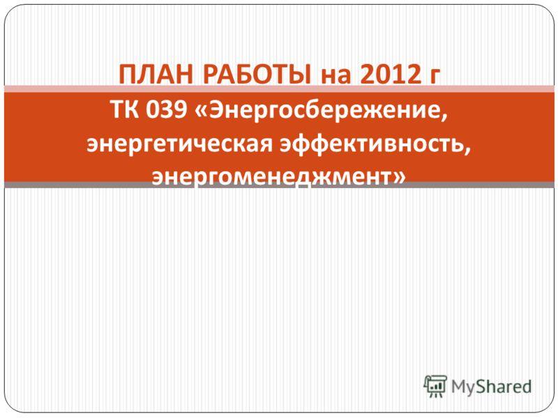ПЛАН РАБОТЫ на 2012 г ТК 039 « Энергосбережение, энергетическая эффективность, энергоменеджмент »