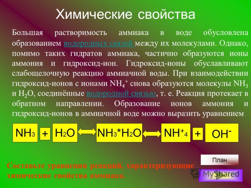 Химические свойства Большая растворимость аммиака в воде обусловлена образованием водородных связей между их молекулами. Однако, помимо таких гидратов аммиака, частично образуются ионы аммония и гидроксид-ион. Гидроксид-ионы обуславливают слабощелочн