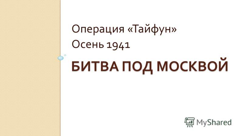 БИТВА ПОД МОСКВОЙ Операция « Тайфун » Осень 1941