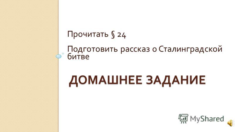ДОМАШНЕЕ ЗАДАНИЕ Прочитать § 24 Подготовить рассказ о Сталинградской битве