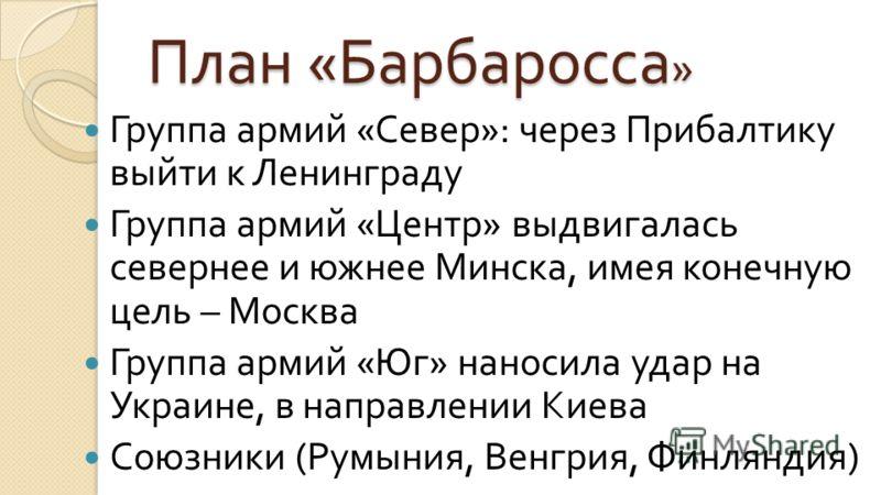 План « Барбаросса » Группа армий « Север »: через Прибалтику выйти к Ленинграду Группа армий « Центр » выдвигалась севернее и южнее Минска, имея конечную цель – Москва Группа армий « Юг » наносила удар на Украине, в направлении Киева Союзники ( Румын