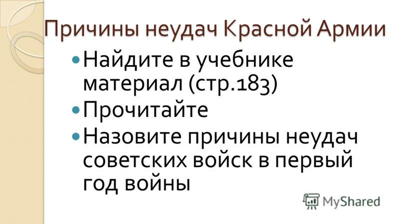 Причины неудач Красной Армии Найдите в учебнике материал ( стр.183) Прочитайте Назовите причины неудач советских войск в первый год войны