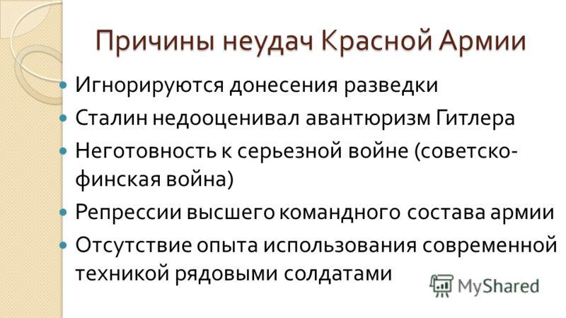 Причины неудач Красной Армии Игнорируются донесения разведки Сталин недооценивал авантюризм Гитлера Неготовность к серьезной войне ( советско - финская война ) Репрессии высшего командного состава армии Отсутствие опыта использования современной техн