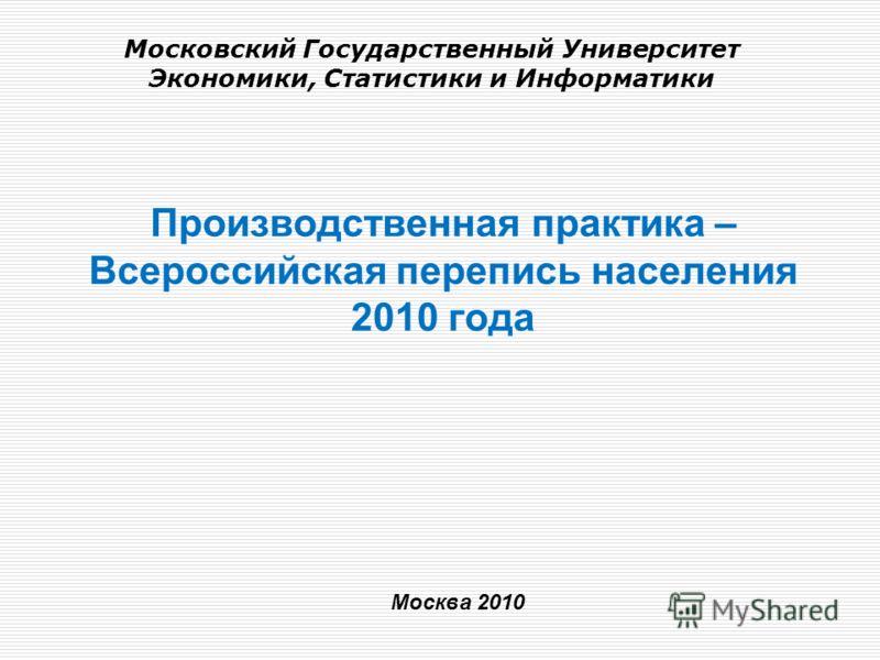 Производственная практика – Всероссийская перепись населения 2010 года Москва 2010 Московский Государственный Университет Экономики, Статистики и Информатики