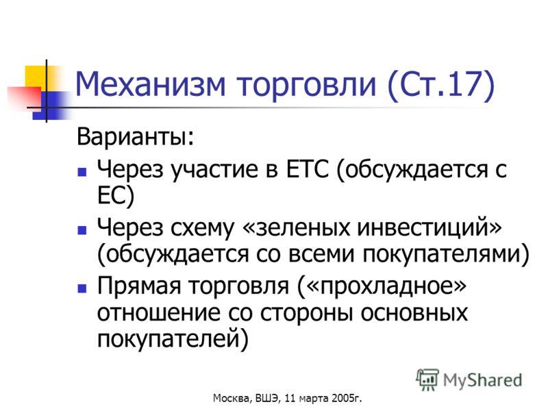 Москва, ВШЭ, 11 марта 2005г. Механизм торговли (Ст.17) Варианты: Через участие в ЕТС (обсуждается с ЕС) Через схему «зеленых инвестиций» (обсуждается со всеми покупателями) Прямая торговля («прохладное» отношение со стороны основных покупателей)