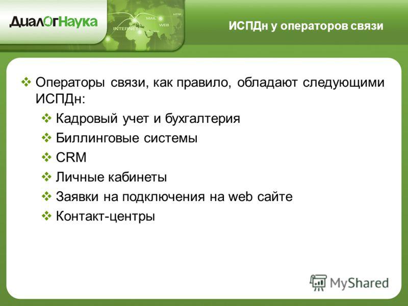 Операторы связи, как правило, обладают следующими ИСПДн: Кадровый учет и бухгалтерия Биллинговые системы CRM Личные кабинеты Заявки на подключения на web сайте Контакт-центры ИСПДн у операторов связи