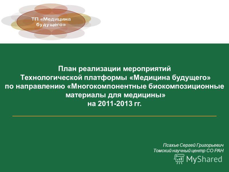 План реализации мероприятий Технологической платформы «Медицина будущего» по направлению «Многокомпонентные биокомпозиционные материалы для медицины» на 2011-2013 гг. ________________________________________________________ Псахье Сергей Григорьевич