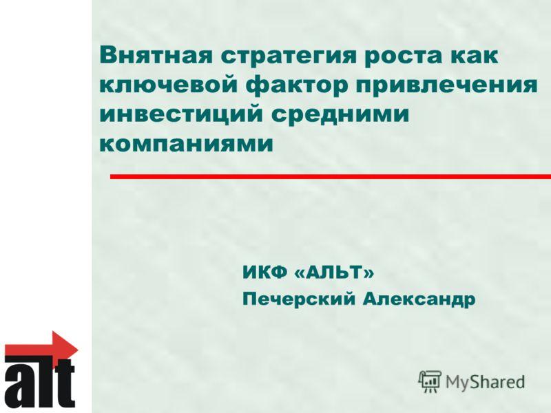 Внятная стратегия роста как ключевой фактор привлечения инвестиций средними компаниями ИКФ «АЛЬТ» Печерский Александр