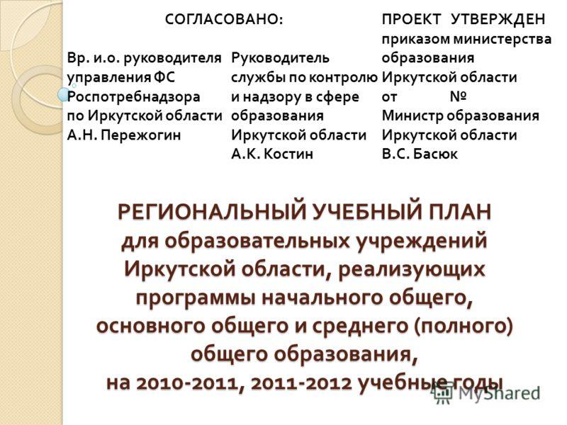 РЕГИОНАЛЬНЫЙ УЧЕБНЫЙ ПЛАНдля образовательных учрежденийИркутской области, реализующихпрограммы начального общего,основного общего и среднего (полного)общего образования,на 2010-2011, 2011-2012 учебные годы СОГЛАСОВАНО : ПРОЕКТ УТВЕРЖДЕН Вр. и. о. рук