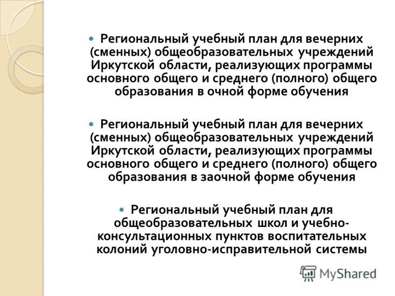 Региональный учебный план для вечерних ( сменных ) общеобразовательных учреждений Иркутской области, реализующих программы основного общего и среднего ( полного ) общего образования в очной форме обучения Региональный учебный план для вечерних ( смен