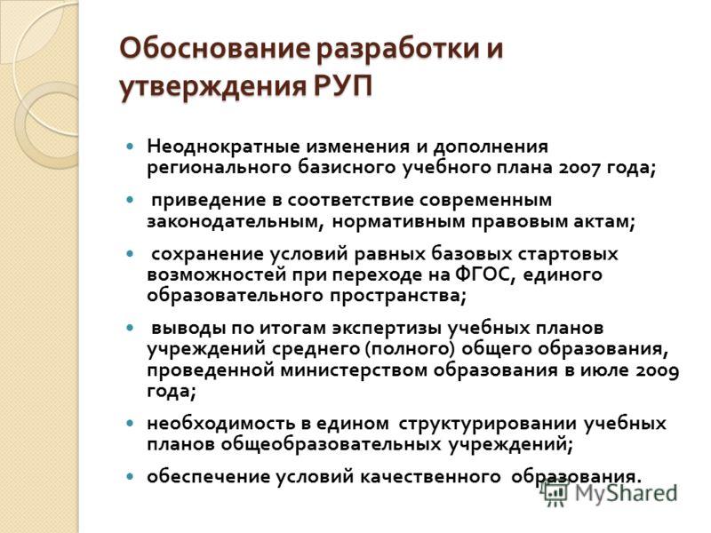 Обоснование разработки иутверждения РУП Неоднократные изменения и дополнения регионального базисного учебного плана 2007 года ; приведение в соответствие современным законодательным, нормативным правовым актам ; сохранение условий равных базовых стар