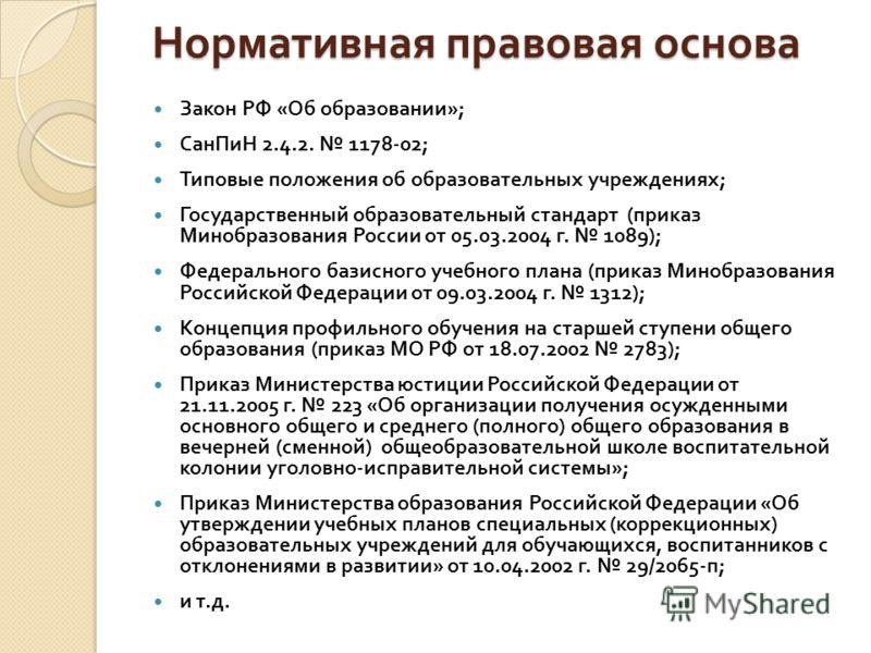 Нормативная правовая основа Закон РФ « Об образовании »; СанПиН 2.4.2. 1178-02; Типовые положения об образовательных учреждениях ; Государственный образовательный стандарт ( приказ Минобразования России от 05.03.2004 г. 1089); Федерального базисного