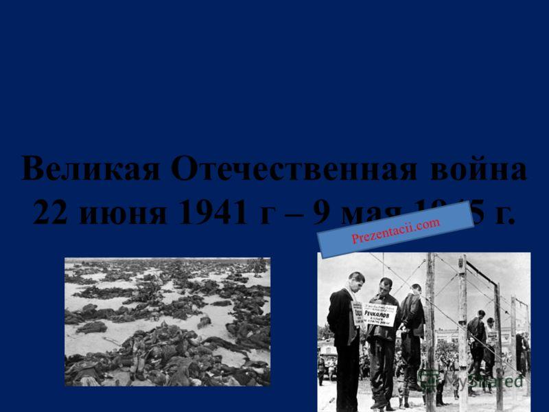 Великая Отечественная война 22 июня 1941 г – 9 мая 1945 г. Prezentacii.com