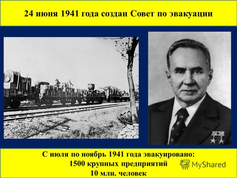 24 июня 1941 года создан Совет по эвакуации С июля по ноябрь 1941 года эвакуировано: 1500 крупных предприятий 10 млн. человек