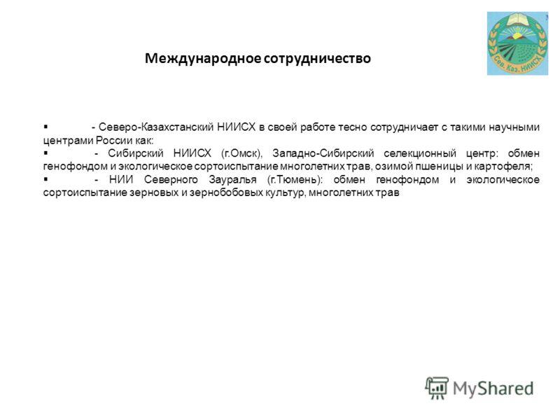 Международное сотрудничество - Северо-Казахстанский НИИСХ в своей работе тесно сотрудничает с такими научными центрами России как: - Сибирский НИИСХ (г.Омск), Западно-Сибирский селекционный центр: обмен генофондом и экологическое сортоиспытание много