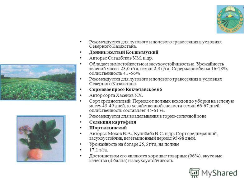 Рекомендуется для лугового и полевого гравосеяния в условиях Северного Казахстана. Донник желтый Кокшетауский Авторы: Сагалбеков У.М. и др. Обладает зимостойкостью и засухоустойчивостью. Урожайность зеленой массы 23,0 т/га, семян 2,3 ц/га. Содержание