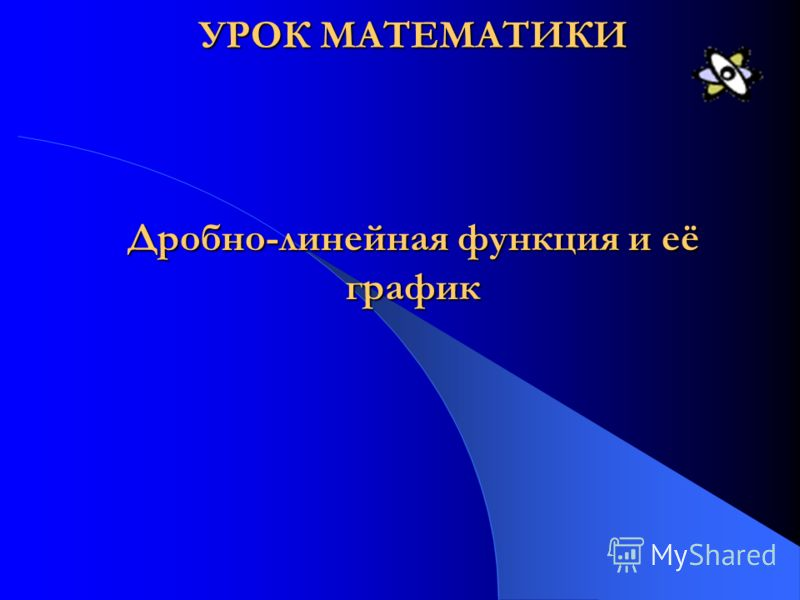 УРОК МАТЕМАТИКИ Дробно-линейная функция и её график