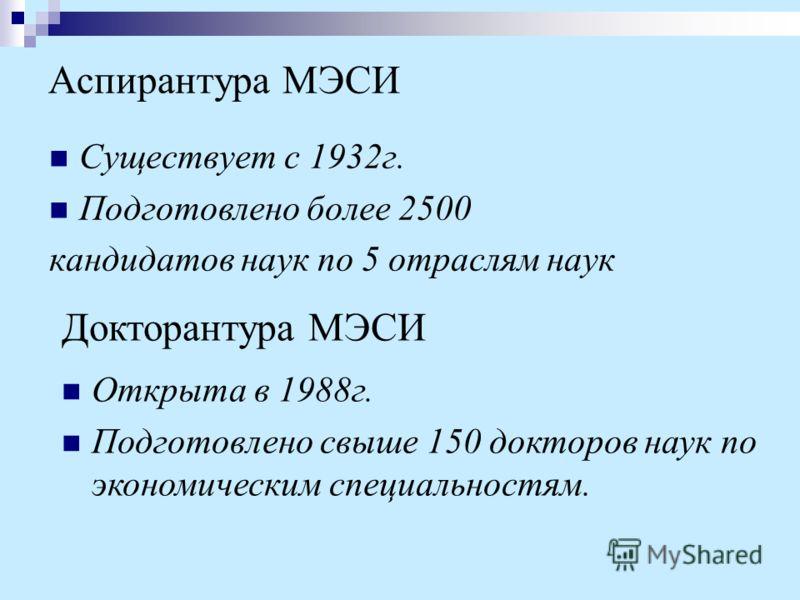 Аспирантура МЭСИ Существует с 1932г. Подготовлено более 2500 кандидатов наук по 5 отраслям наук Докторантура МЭСИ Открыта в 1988г. Подготовлено свыше 150 докторов наук по экономическим специальностям.