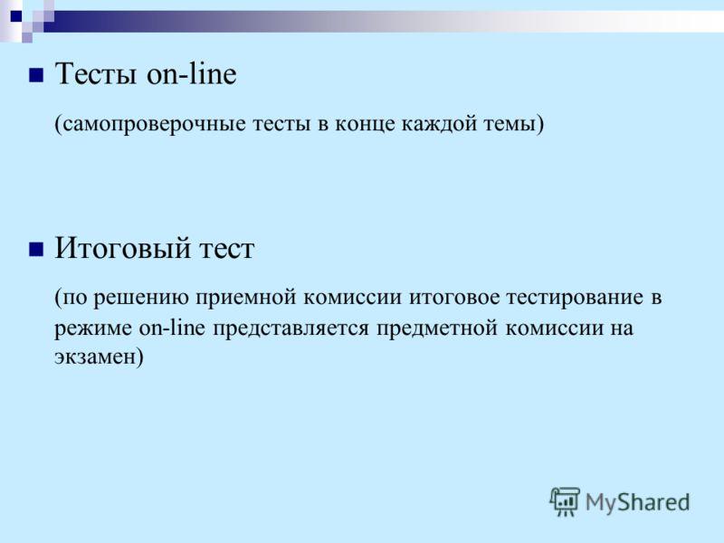 Тесты on-line (самопроверочные тесты в конце каждой темы) Итоговый тест (по решению приемной комиссии итоговое тестирование в режиме on-line представляется предметной комиссии на экзамен)
