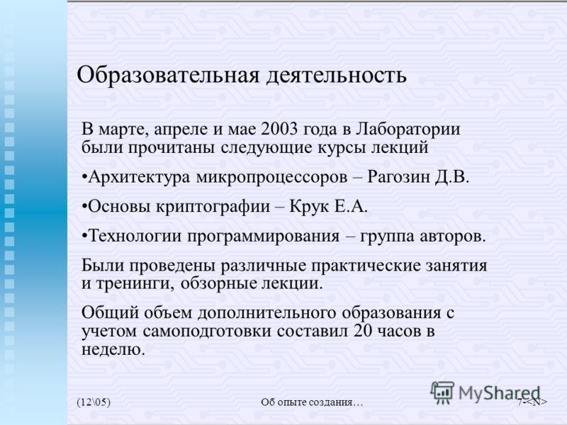 (12\05)Об опыте создания…7- Образовательная деятельность В марте, апреле и мае 2003 года в Лаборатории были прочитаны следующие курсы лекций Архитектура микропроцессоров – Рагозин Д.В. Основы криптографии – Крук Е.А. Технологии программирования – гру