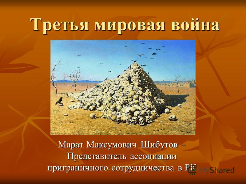 Третья мировая война Марат Максумович Шибутов – Представитель ассоциации приграничного сотрудничества в РК