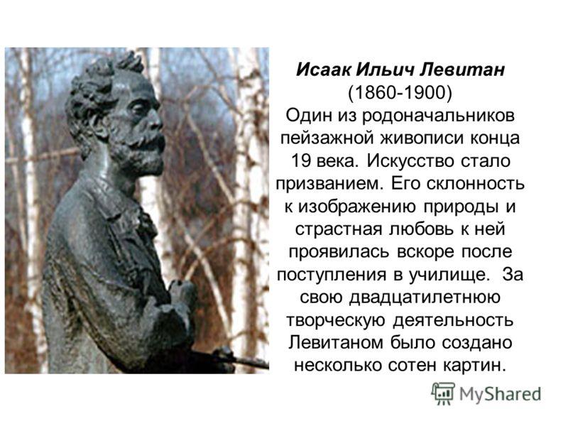 Исаак Ильич Левитан (1860-1900) Один из родоначальников пейзажной живописи конца 19 века. Искусство стало призванием. Его склонность к изображению природы и страстная любовь к ней проявилась вскоре после поступления в училище. За свою двадцатилетнюю