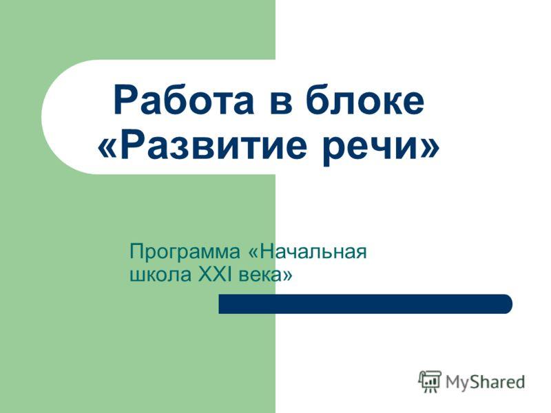 Работа в блоке «Развитие речи» Программа «Начальная школа ХХI века»