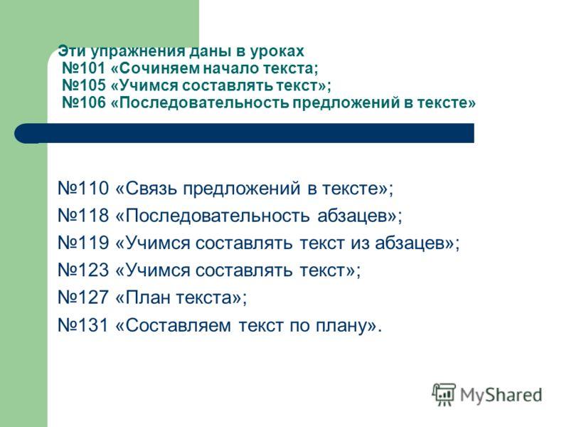 Эти упражнения даны в уроках 101 «Сочиняем начало текста; 105 «Учимся составлять текст»; 106 «Последовательность предложений в тексте» 110 «Связь предложений в тексте»; 118 «Последовательность абзацев»; 119 «Учимся составлять текст из абзацев»; 123 «