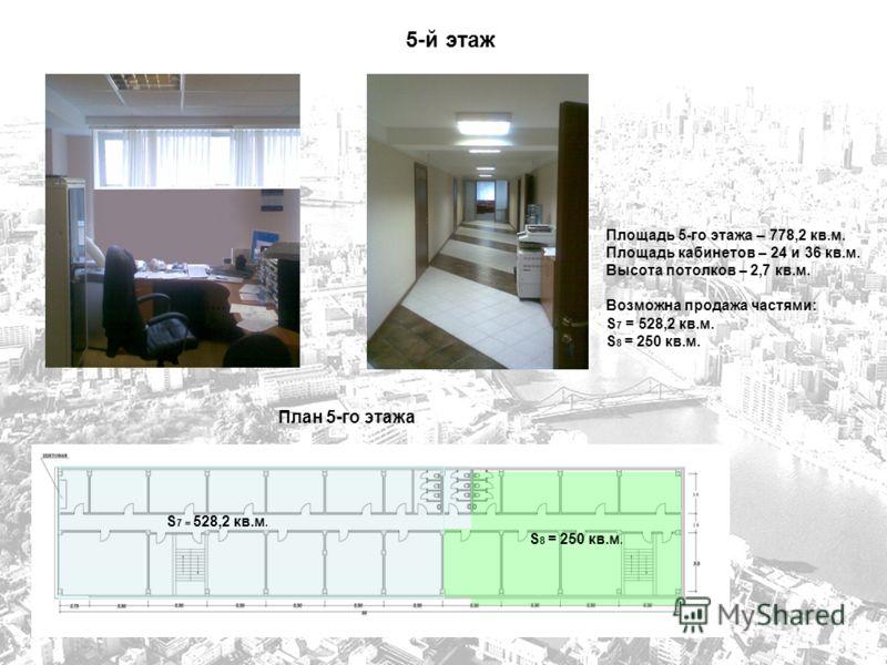 5-й этаж План 5-го этажа Площадь 5-го этажа – 778,2 кв.м. Площадь кабинетов – 24 и 36 кв.м. Высота потолков – 2,7 кв.м. Возможна продажа частями: S 7 = 528,2 кв.м. S 8 = 250 кв.м. S 7 = 528,2 кв.м.
