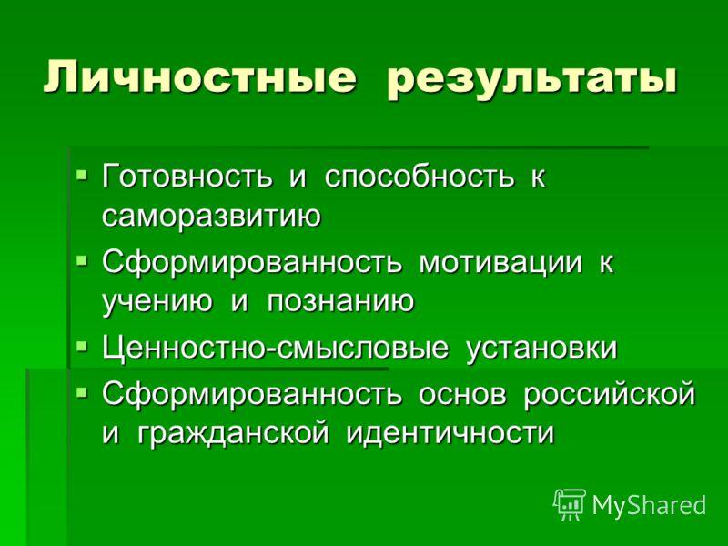 Личностные результаты Готовность и способность к саморазвитию Сформированность мотивации к учению и познанию Ценностно-смысловые установки Сформированность основ российской и гражданской идентичности