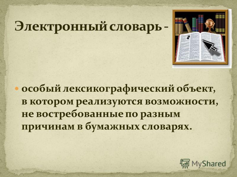особый лексикографический объект, в котором реализуются возможности, не востребованные по разным причинам в бумажных словарях.