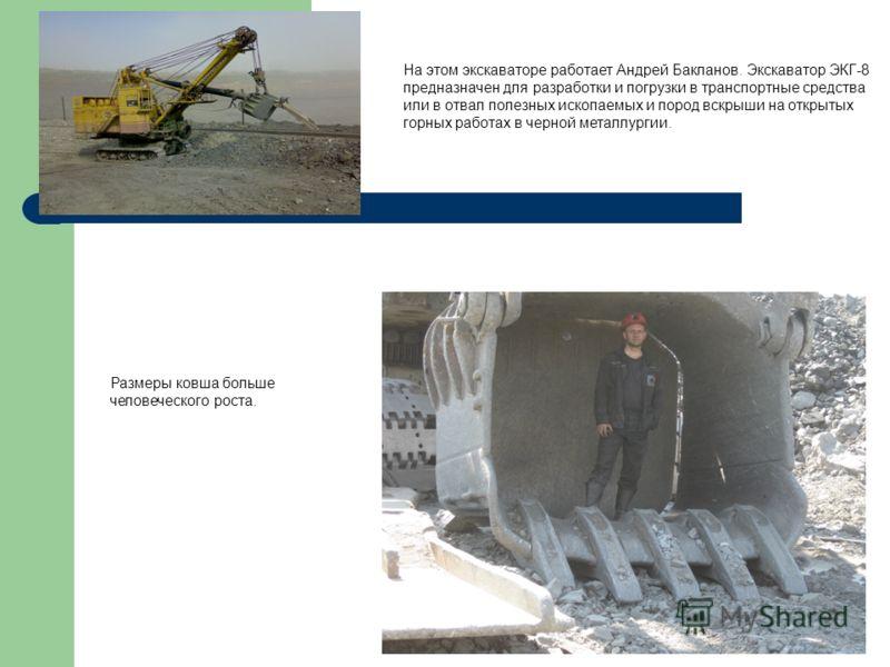 Размеры ковша больше человеческого роста. На этом экскаваторе работает Андрей Бакланов. Экскаватор ЭКГ-8 предназначен для разработки и погрузки в транспортные средства или в отвал полезных ископаемых и пород вскрыши на открытых горных работах в черно
