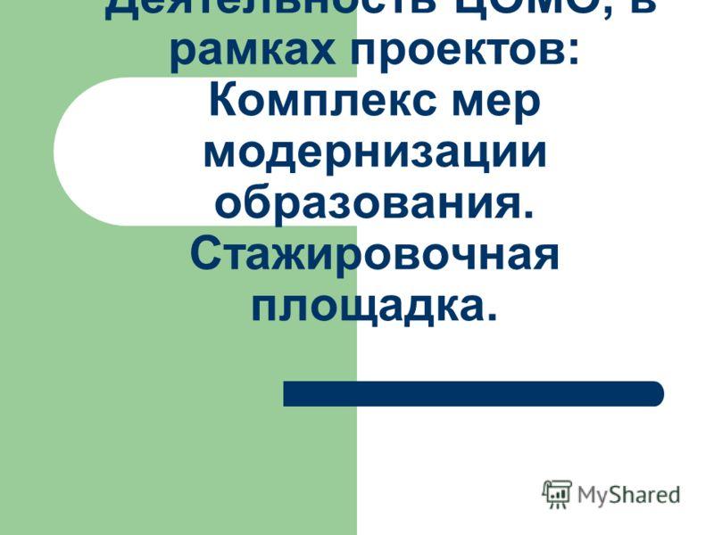 Деятельность ЦОМО, в рамках проектов: Комплекс мер модернизации образования. Стажировочная площадка.
