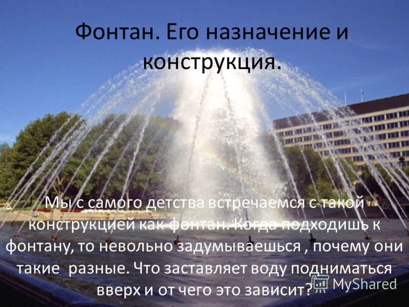 Фонтан. Его назначение и конструкция. Мы с самого детства встречаемся с такой конструкцией как фонтан. Когда подходишь к фонтану, то невольно задумываешься, почему они такие разные. Что заставляет воду подниматься вверх и от чего это зависит?